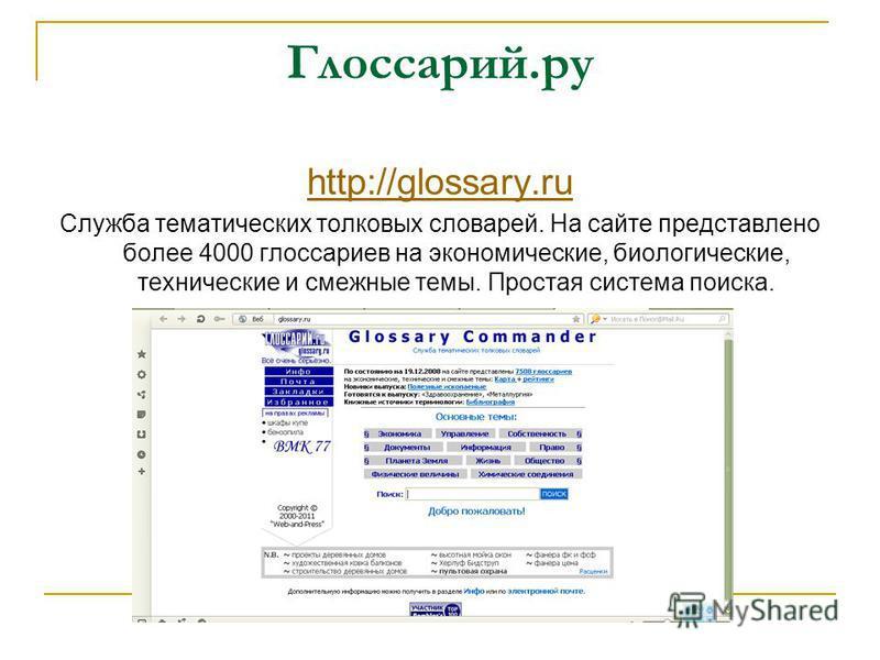 Глоссарий.ру http://glossary.ru Служба тематических толковых словарей. На сайте представлено более 4000 глоссариев на экономические, биологические, технические и смежные темы. Простая система поиска.