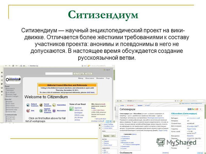 Ситизендиум Ситизендиум научный энциклопедический проект на вики- движке. Отличается более жёсткими требованиями к составу участников проекта: анонимы и псевдонимы в него не допускаются. В настоящее время обсуждается создание русскоязычной ветви.