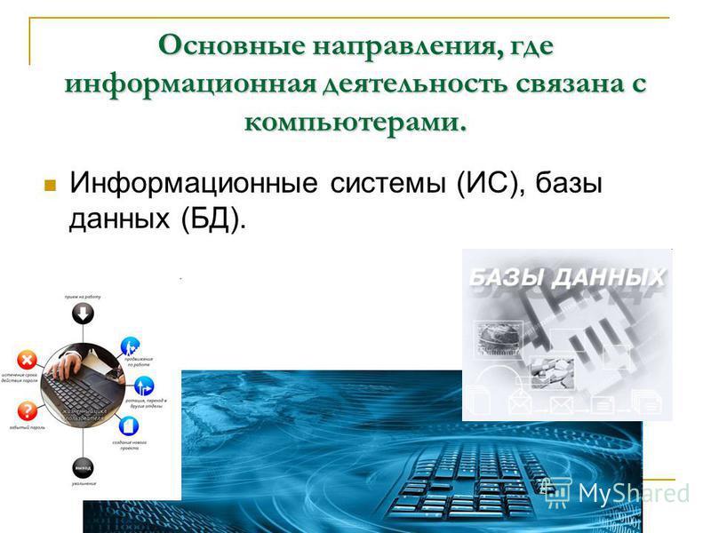 Основные направления, где информационная деятельность связана с компьютерами. Информационные системы (ИС), базы данных (БД).