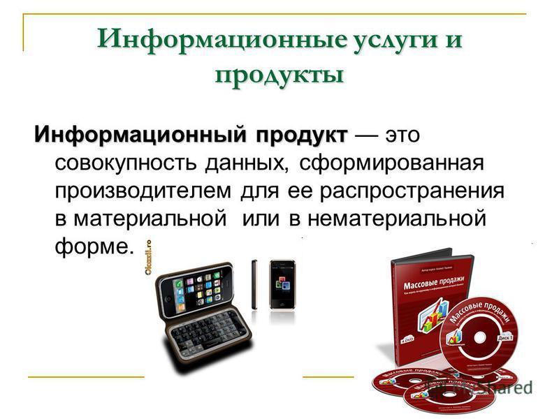 Информационные услуги и продукты Информационный продукт Информационный продукт это совокупность данных, сформированная производителем для ее распространения в материальной или в нематериальной форме.