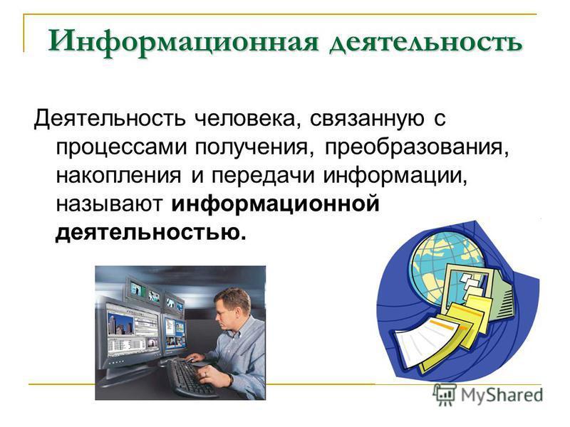 Информационная деятельность Деятельность человека, связанную с процессами получения, преобразования, накопления и передачи информации, называют информационной деятельностью.