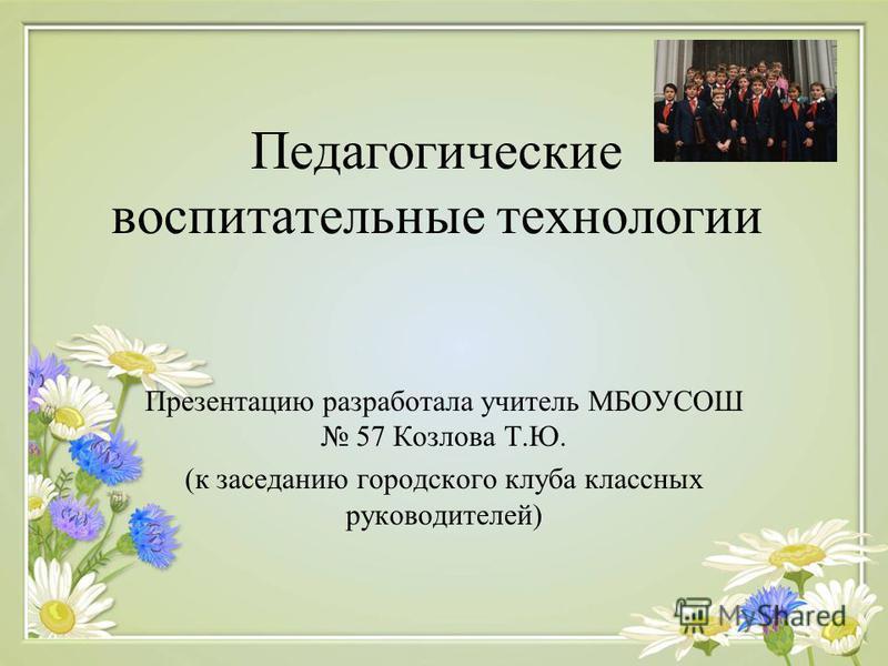 Педагогические воспитательные технологии Презентацию разработала учитель МБОУСОШ 57 Козлова Т.Ю. (к заседанию городского клуба классных руководителей)