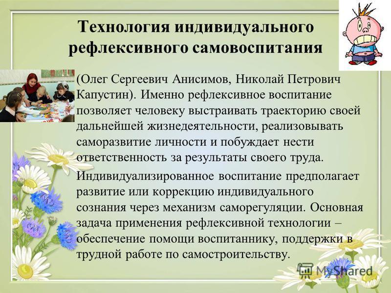 Технология индивидуального рефлексивного самовоспитания (Олег Сергеевич Анисимов, Николай Петрович Капустин). Именно рефлексивное воспитание позволяет человеку выстраивать траекторию своей дальнейшей жизнедеятельности, реализовывать саморазвитие личн