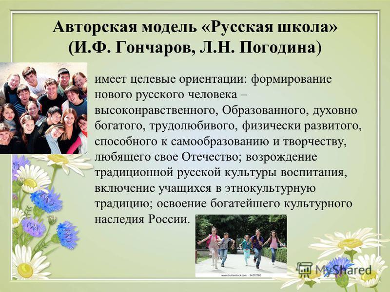 Авторская модель «Русская школа» (И.Ф. Гончаров, Л.Н. Погодина) имеет целевые ориентации: формирование нового русского человека – высоконравственного, Образованного, духовно богатого, трудолюбивого, физически развитого, способного к самообразованию и