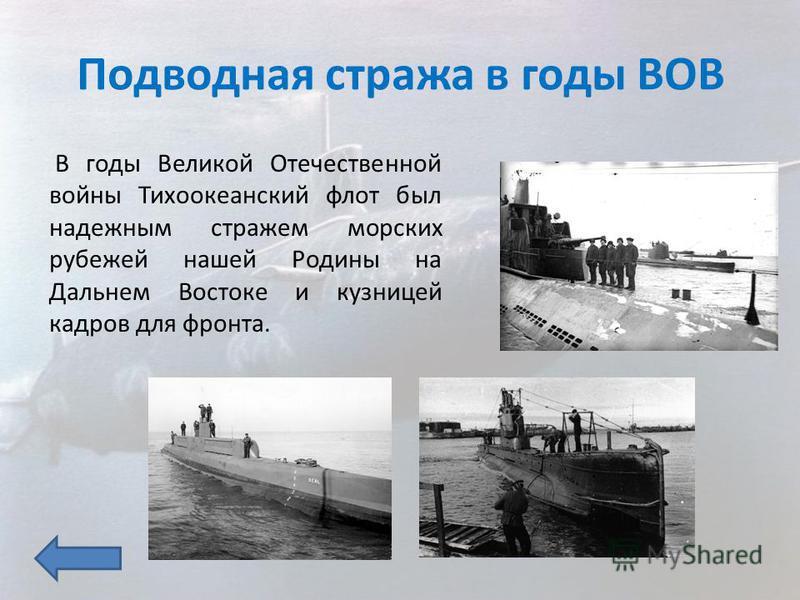 Подводная стража в годы ВОВ В годы Великой Отечественной войны Тихоокеанский флот был надежным стражем морских рубежей нашей Родины на Дальнем Востоке и кузницей кадров для фронта.