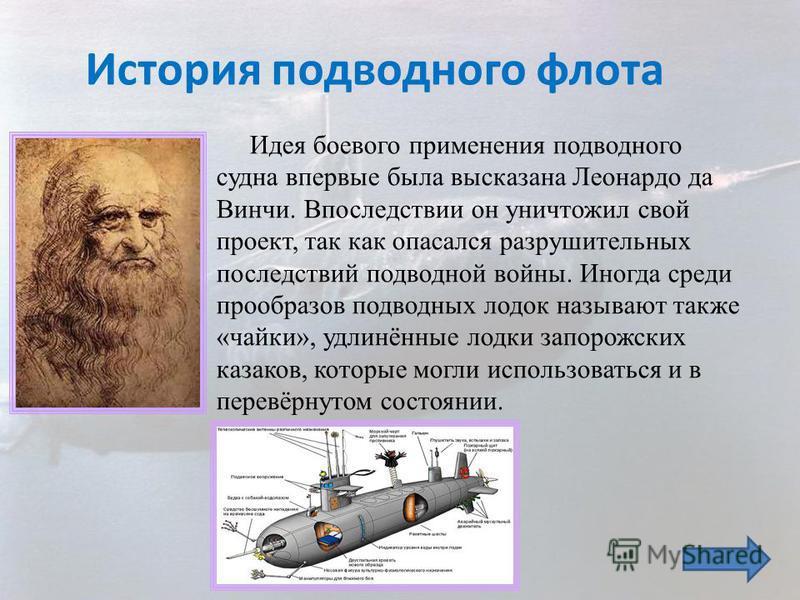 Идея боевого применения подводного судна впервые была высказана Леонардо да Винчи. Впоследствии он уничтожил свой проект, так как опасался разрушительных последствий подводной войны. Иногда среди прообразов подводных лодок называют также «чайки», удл