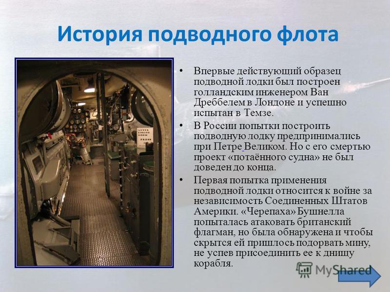 Впервые действующий образец подводной лодки был построен голландским инженером Ван Дреббелем в Лондоне и успешно испытан в Темзе. В России попытки построить подводную лодку предпринимались при Петре Великом. Но с его смертью проект «потаённого судна»