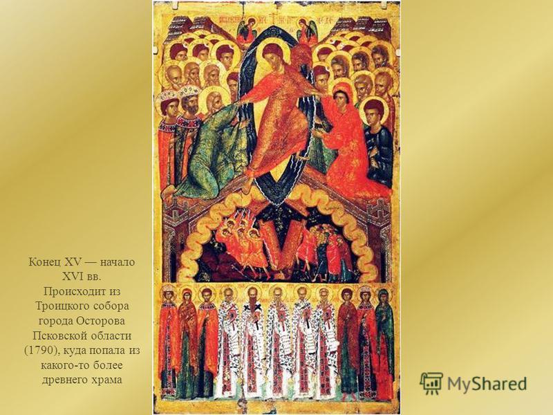 Конец XV начало XVI вв. Происходит из Троицкого собора города Осторова Псковской области (1790), куда попала из какого-то более древнего храма