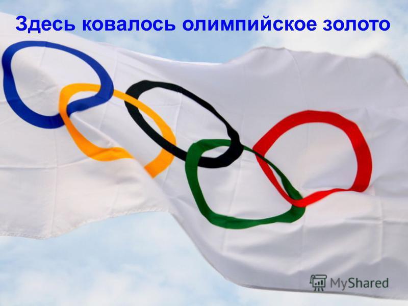 Здесь ковалось олимпийское золото