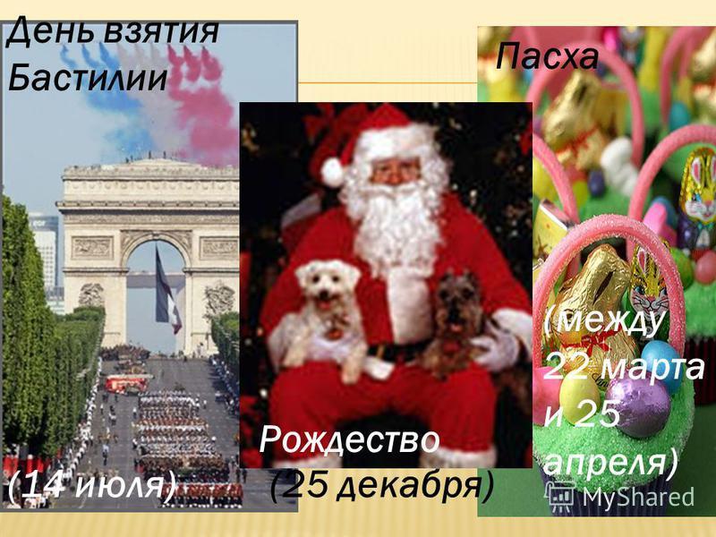 Рождество (25 декабря) Пасха День взятия Бастилии (14 июля) (между 22 марта и 25 апреля)