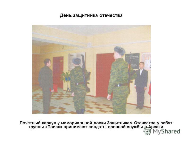 День защитника отечества Почетный караул у мемориальной доски Защитникам Отечества у ребят группы «Поиск» принимают солдаты срочной службы п.Арсаки