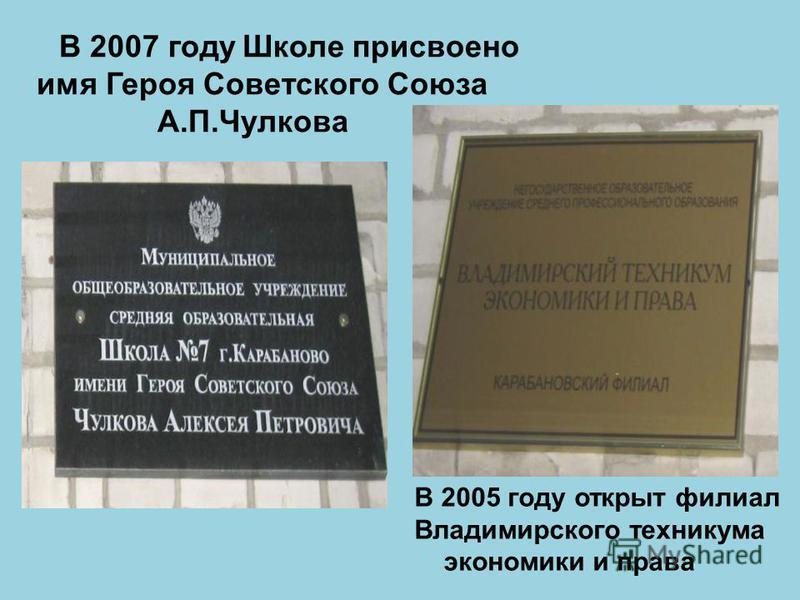 В 2007 году Школе присвоено имя Героя Советского Союза А.П.Чулкова В 2005 году открыт филиал Владимирского техникума экономики и права