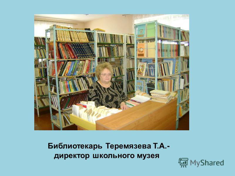 Библиотекарь Теремязева Т.А.- директор школьного музея