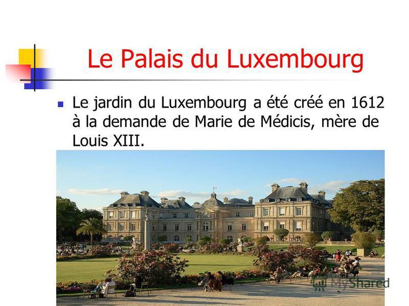 Le Palais du Luxembourg Le jardin du Luxembourg a été créé en 1612 à la demande de Marie de Médicis, mère de Louis XIII.