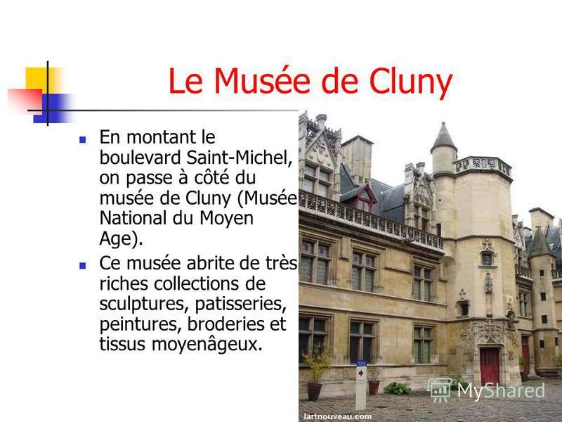 Le Musée de Cluny En montant le boulevard Saint-Michel, on passe à côté du musée de Cluny (Musée National du Moyen Age). Ce musée abrite de très riches collections de sculptures, patisseries, peintures, broderies et tissus moyenâgeux.