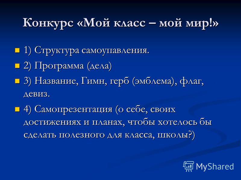 Конкурс «Мой класс – мой мир!» 1) Структура самоупавления. 1) Структура самоупавления. 2) Программа (дела) 2) Программа (дела) 3) Название, Гимн, герб (эмблема), флаг, девиз. 3) Название, Гимн, герб (эмблема), флаг, девиз. 4) Самопрезентация (о себе,