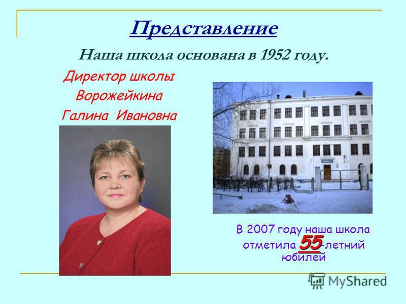 Представление Наша школа основана в 1952 году. Директор школы Ворожейкина Галина Ивановна 55 В 2007 году наша школа отметила 55 -летний юбилей