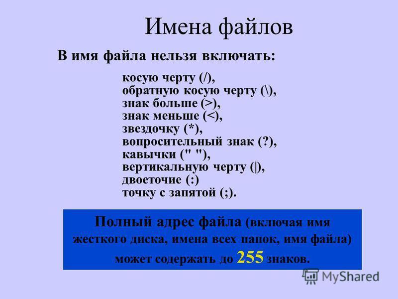 Имена файлов Полный адрес файла (включая имя жесткого диска, имена всех папок, имя файла) может содержать до 255 знаков. косую черту (/), обратную косую черту (\), знак больше (>), знак меньше (<), звездочку (*), вопросительный знак (?), кавычки (
