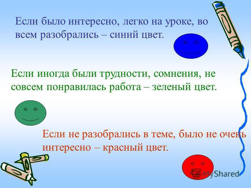 Если было интересно, легко на уроке, во всем разобрались – синий цвет. Если иногда были трудности, сомнения, не совсем понравилась работа – зеленый цвет. Если не разобрались в теме, было не очень интересно – красный цвет.