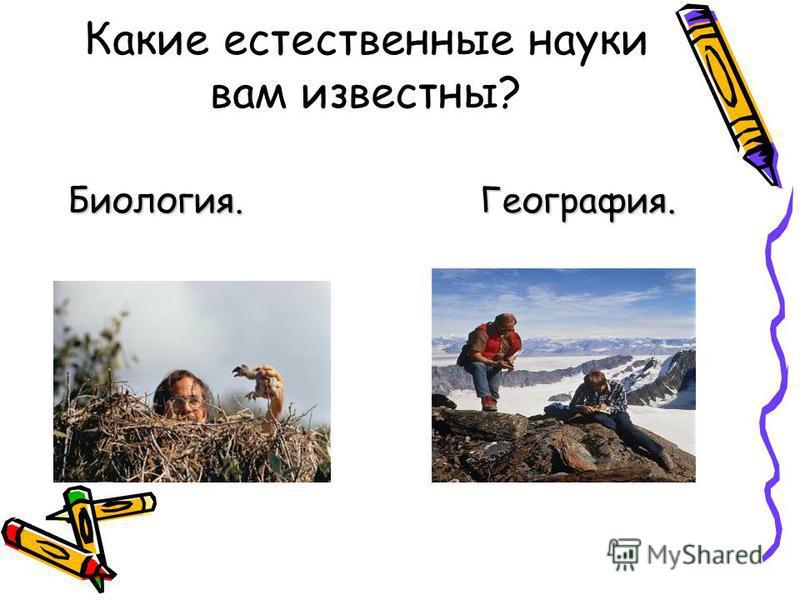 Какие естественные науки вам известны? Биология. География.