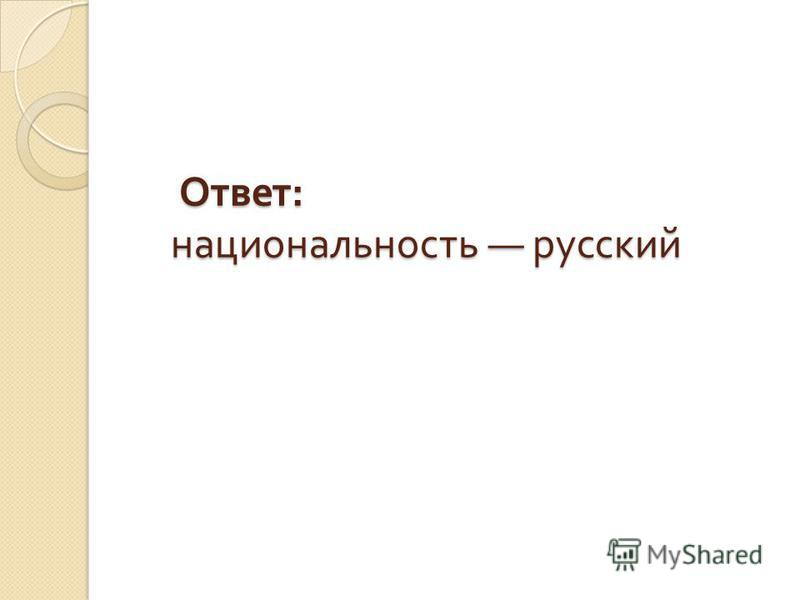 Ответ : национальность русский Ответ : национальность русский