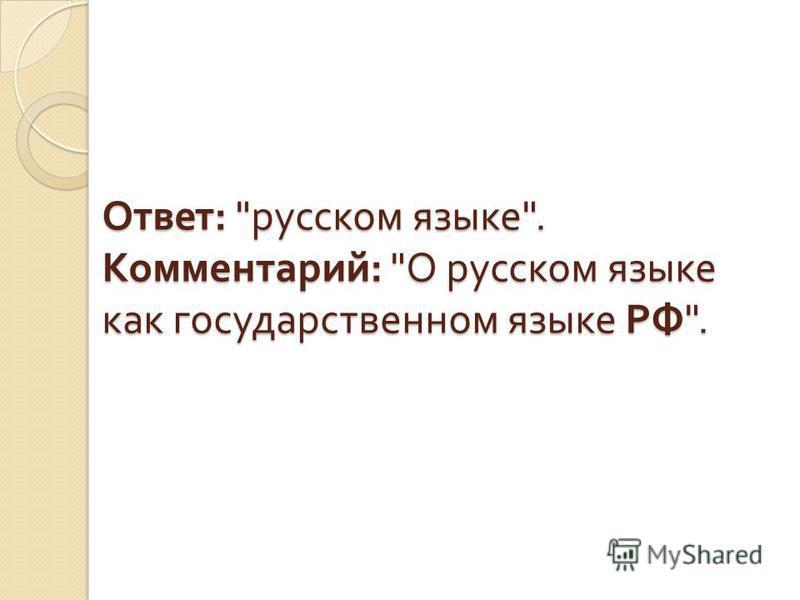 Ответ :  русском языке . Комментарий :  О русском языке как государственном языке РФ .