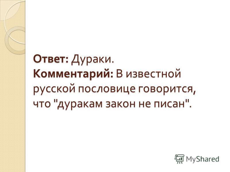 Ответ : Дураки. Комментарий : В известной русской пословице говорится, что  дуракам закон не писан .