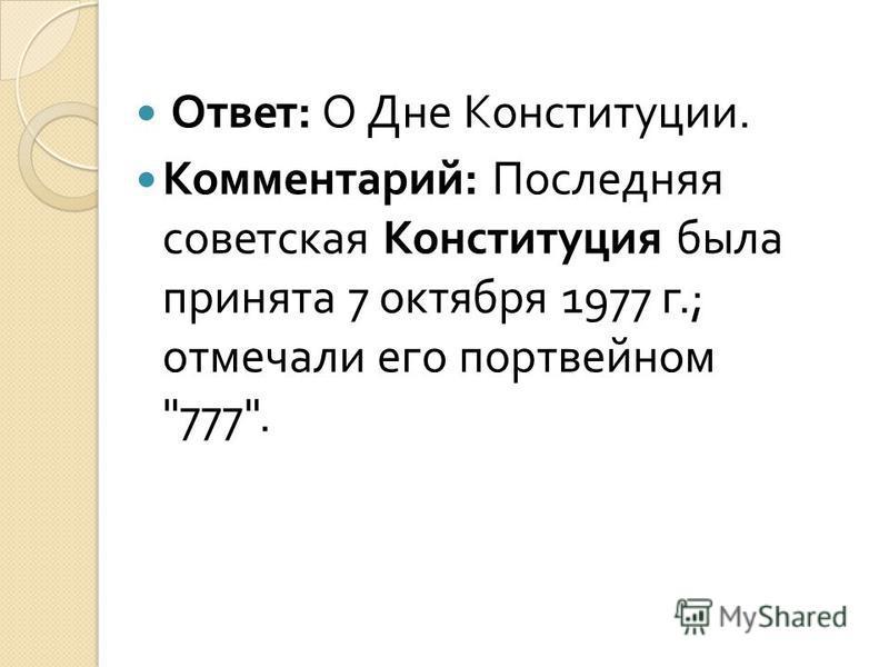 Ответ : О Дне Конституции. Комментарий : Последняя советская Конституция была принята 7 октября 1977 г.; отмечали его портвейном 777.