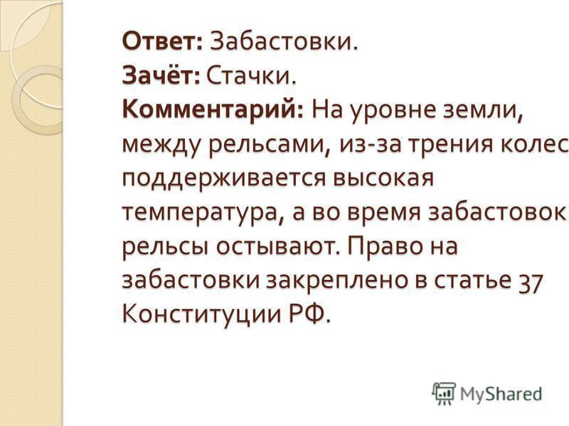 Ответ : Забастовки. Зачёт : Стачки. Комментарий : На уровне земли, между рельсами, из - за трения колес поддерживается высокая температура, а во время забастовок рельсы остывают. Право на забастовки закреплено в статье 37 Конституции РФ.