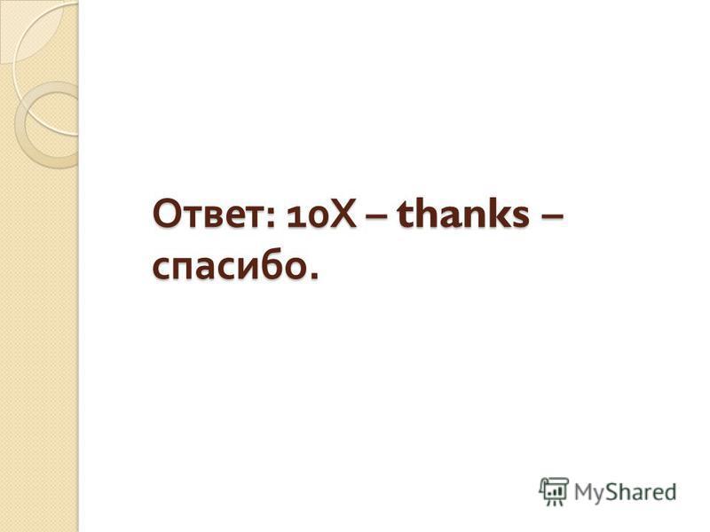 Ответ : 10 Х – thanks – спасибо.