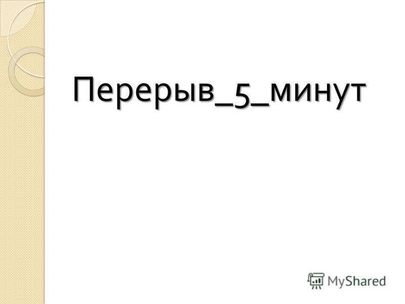 Перерыв _5_ минут