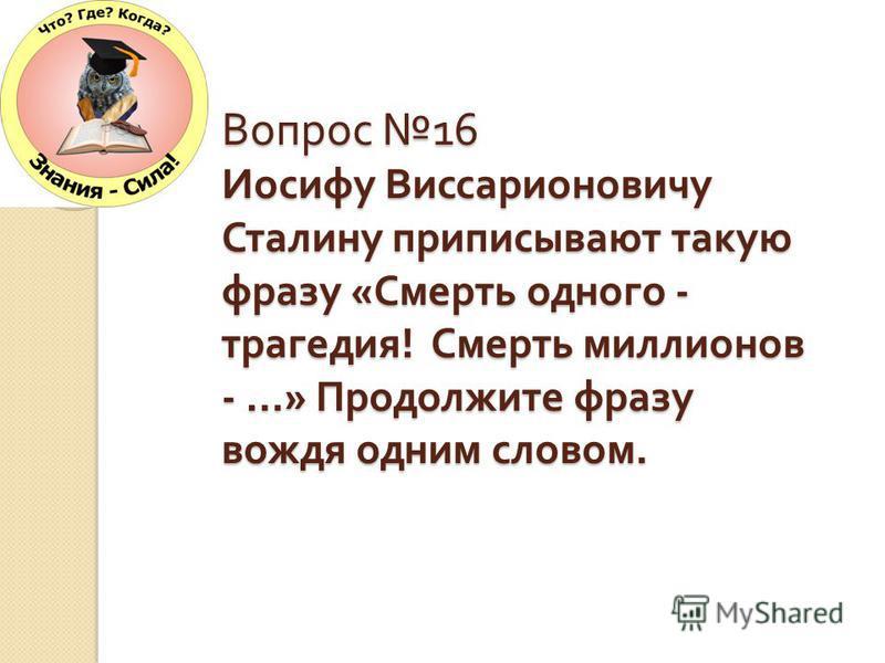 Вопрос 16 Иосифу Виссарионовичу Сталину приписывают такую фразу « Смерть одного - трагедия ! Смерть миллионов - …» Продолжите фразу вождя одним словом.