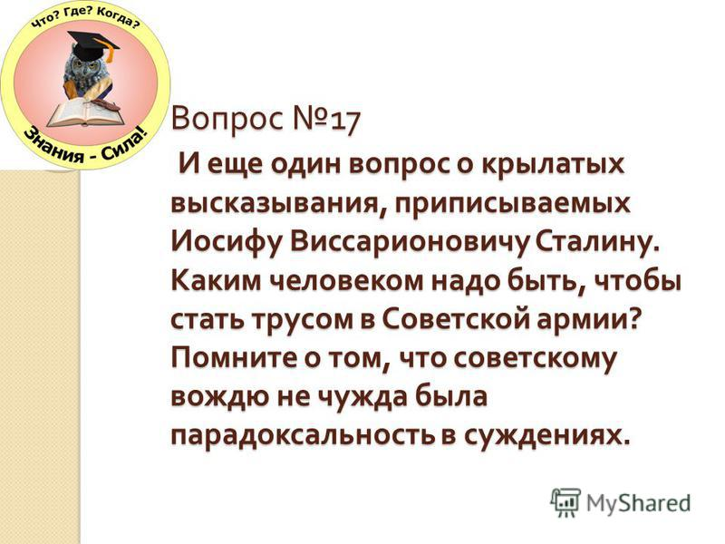 Вопрос 17 И еще один вопрос о крылатых высказывания, приписываемых Иосифу Виссарионовичу Сталину. Каким человеком надо быть, чтобы стать трусом в Советской армии ? Помните о том, что советскому вождю не чужда была парадоксальность в суждениях.