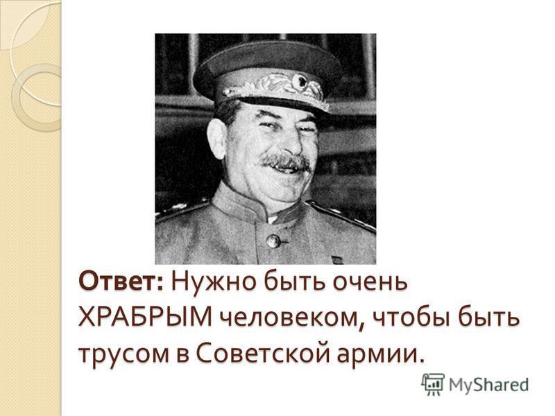 Ответ : Нужно быть очень ХРАБРЫМ человеком, чтобы быть трусом в Советской армии.
