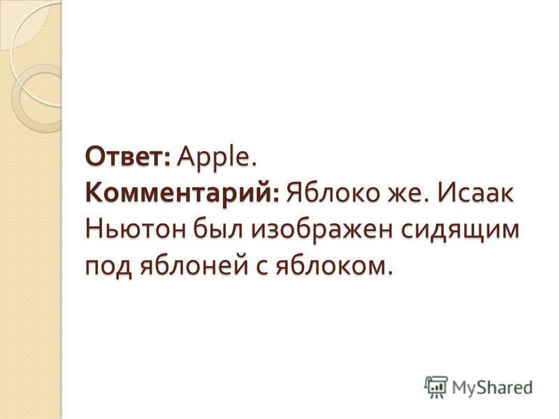 Ответ : Apple. Комментарий : Яблоко же. Исаак Ньютон был изображен сидящим под яблоней с яблоком.