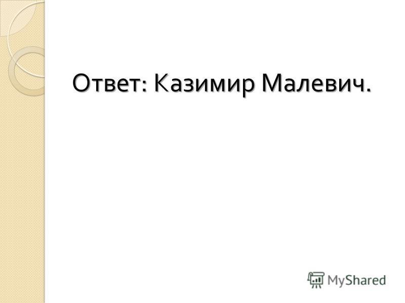 Ответ : Казимир Малевич.