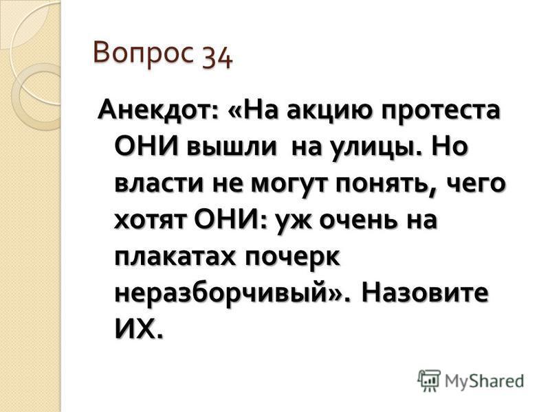 Вопрос 34 Анекдот : « На акцию протеста ОНИ вышли на улицы. Но власти не могут понять, чего хотят ОНИ : уж очень на плакатах почерк неразборчивый ». Назовите ИХ.