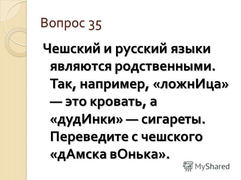 Вопрос 35 Чешский и русский языки являются родственными. Так, например, « ложн Ица » это кровать, а « дуд Инки » сигареты. Переведите с чешского « д Амска в Онька ».