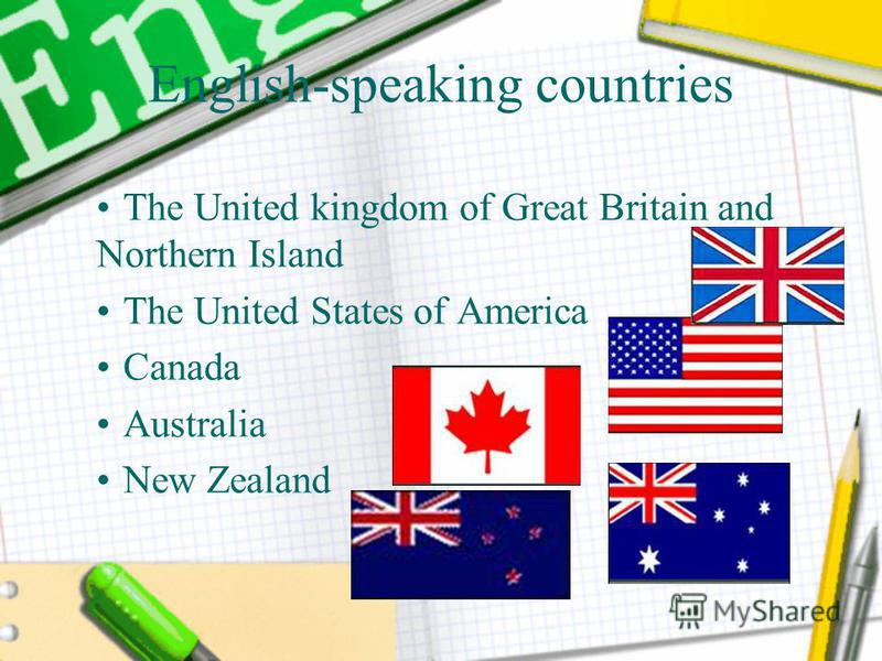 English-speaking countries The United kingdom of Great Britain and Northern Island The United States of America Canada Australia New Zealand