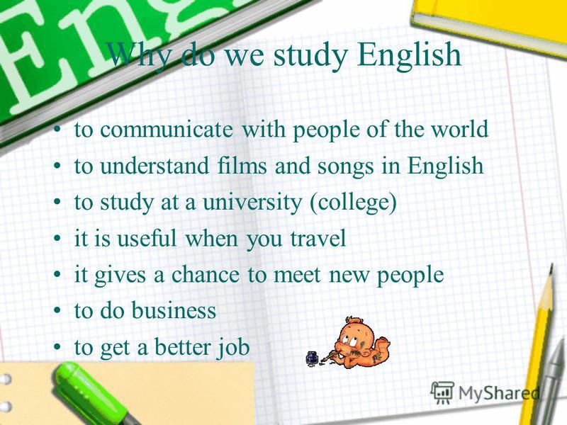 Why do we study English to communicate with people of the world to understand films and songs in English to study at a university (college) it is useful when you travel it gives a chance to meet new people to do business to get a better job