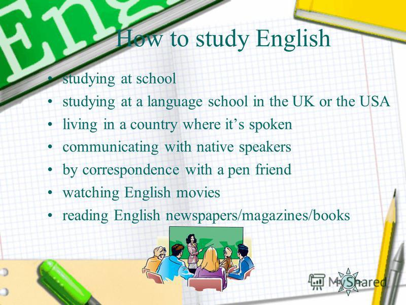 How to study English studying at school studying at a language school in the UK or the USA living in a country where its spoken communicating with native speakers by correspondence with a pen friend watching English movies reading English newspapers/