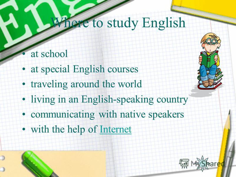 Where to study English at school at special English courses traveling around the world living in an English-speaking country communicating with native speakers with the help of InternetInternet