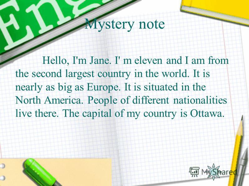 Mystery note Hello, I'm Jane. I' m eleven and I am from the second largest country in the world. It is nearly as big as Europe. It is situated in the North America. People of different nationalities live there. The capital of my country is Ottawa.