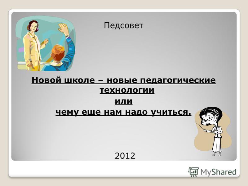 Педсовет Новой школе – новые педагогические технологии или чему еще нам надо учиться. 2012