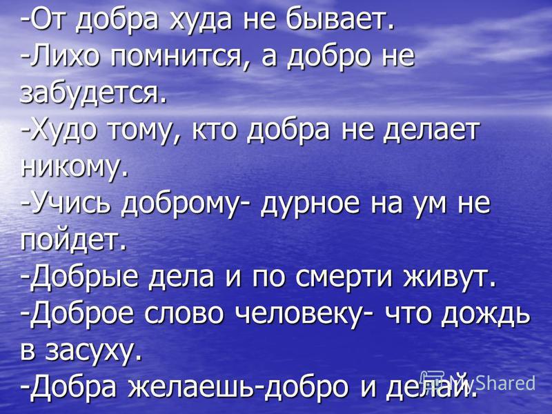 -От добра худа не бывает. -Лихо помнится, а добро не забудется. -Худо тому, кто добра не делает никому. -Учись доброму- дурное на ум не пойдет. -Добрые дела и по смерти живут. -Доброе слово человеку- что дождь в засуху. -Добра желаешь-добро и делай.