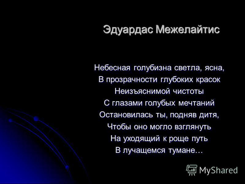 Эдуардас Межелайтис Небесная голубизна светла, ясна, В прозрачности глубоких красок Неизъяснимой чистоты С глазами голубых мечтаний Остановилась ты, подняв дитя, Чтобы оно могло взглянуть На уходящий к роще путь В лучащемся тумане…