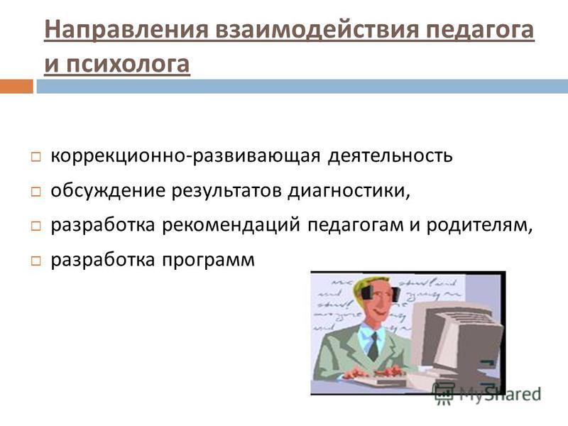 Направления взаимодействия педагога и психолога коррекционно - развивающая деятельность обсуждение результатов диагностики, разработка рекомендаций педагогам и родителям, разработка программ