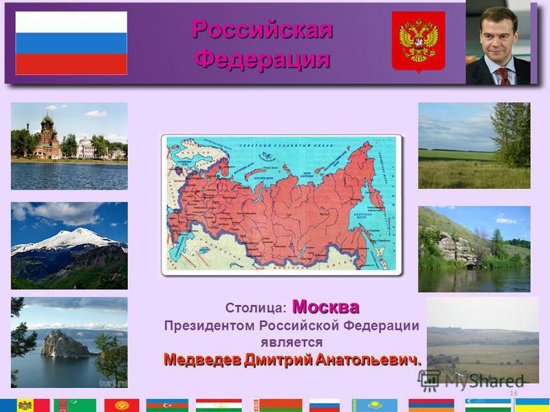 16 Российская Федерация Москва Столица: Москва Президентом Российской Федерации является Медведев Дмитрий Анатольевич.