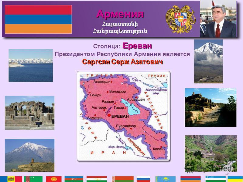 19 АарменияՀայաստանիՀանրապետություն Ереван Столица: Ереван Президентом Республики Аармения является Саргсян Cерж Азатович