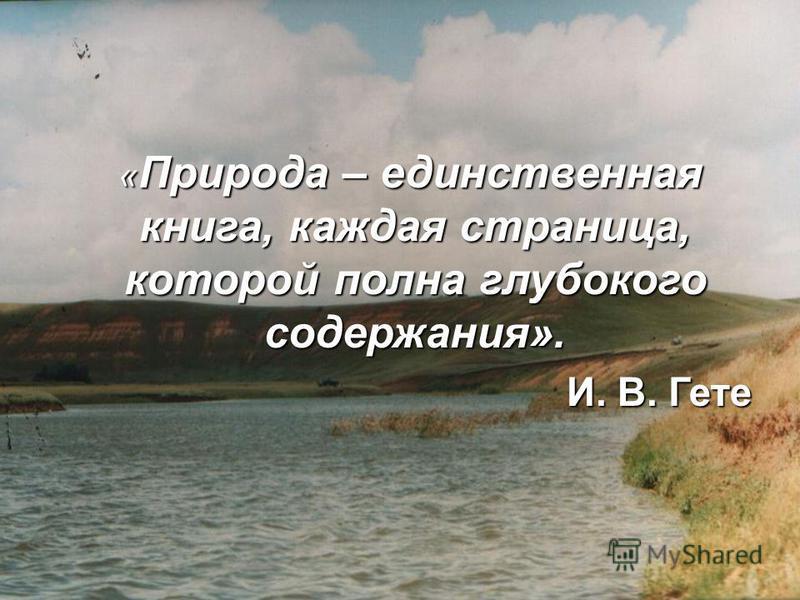 « Природа – единственная книга, каждая страница, которой полна глубокого содержания». « Природа – единственная книга, каждая страница, которой полна глубокого содержания». И. В. Гете